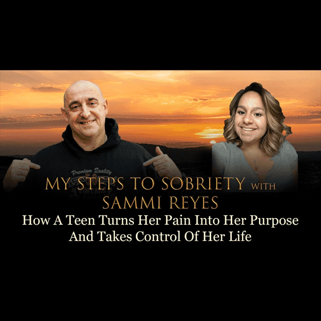My Steps to Sobriety: Episode 69 - Sammi Reyes - How A Teen Turns Her Pain Into Her Purpose And Takes Control Of Her Life